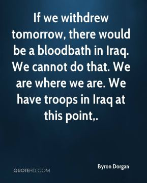If we withdrew tomorrow, there would be a bloodbath in Iraq. We can't do that, ... Fox News Sunday.