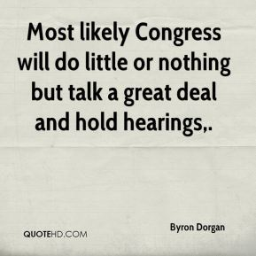 Byron Dorgan - Most likely Congress will do little or nothing but talk a great deal and hold hearings.