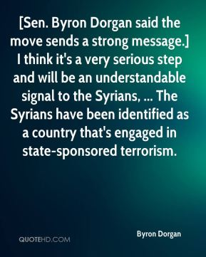 Byron Dorgan - [Sen. Byron Dorgan said the move sends a strong message.] I think it's a very serious step and will be an understandable signal to the Syrians, ... The Syrians have been identified as a country that's engaged in state-sponsored terrorism.