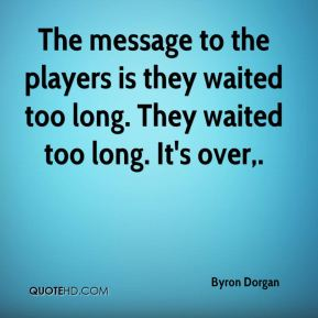 The message to the players is they waited too long. They waited too long. It's over.