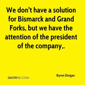 Byron Dorgan - We don't have a solution for Bismarck and Grand Forks, but we have the attention of the president of the company.