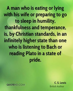 C. S. Lewis - A man who is eating or lying with his wife or preparing to go to sleep in humility, thankfulness and temperance, is, by Christian standards, in an infinitely higher state than one who is listening to Bach or reading Plato in a state of pride.