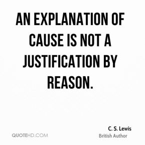 C. S. Lewis - An explanation of cause is not a justification by reason.