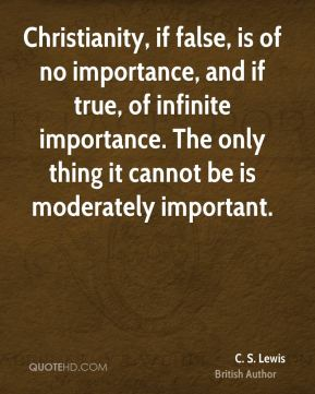 C. S. Lewis - Christianity, if false, is of no importance, and if true, of infinite importance. The only thing it cannot be is moderately important.