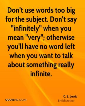 """C. S. Lewis - Don't use words too big for the subject. Don't say """"infinitely"""" when you mean """"very""""; otherwise you'll have no word left when you want to talk about something really infinite."""