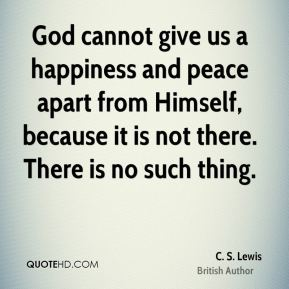 C. S. Lewis - God cannot give us a happiness and peace apart from Himself, because it is not there. There is no such thing.