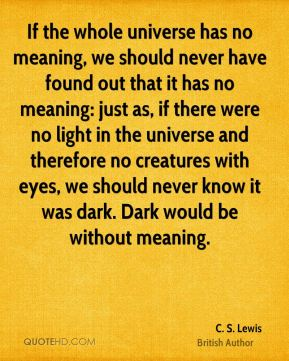C. S. Lewis - If the whole universe has no meaning, we should never have found out that it has no meaning: just as, if there were no light in the universe and therefore no creatures with eyes, we should never know it was dark. Dark would be without meaning.