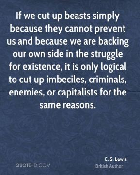 C. S. Lewis - If we cut up beasts simply because they cannot prevent us and because we are backing our own side in the struggle for existence, it is only logical to cut up imbeciles, criminals, enemies, or capitalists for the same reasons.