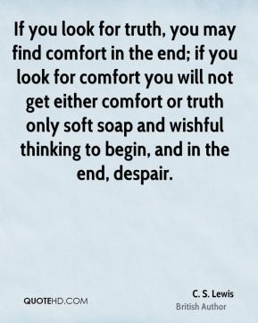 C. S. Lewis - If you look for truth, you may find comfort in the end; if you look for comfort you will not get either comfort or truth only soft soap and wishful thinking to begin, and in the end, despair.
