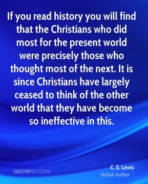 C. S. Lewis - If you read history you will find that the Christians who did most for the present world were precisely those who thought most of the next. It is since Christians have largely ceased to think of the other world that they have become so ineffective in this.