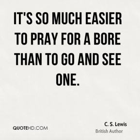 It's so much easier to pray for a bore than to go and see one.