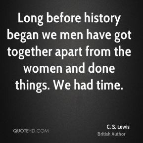 C. S. Lewis - Long before history began we men have got together apart from the women and done things. We had time.