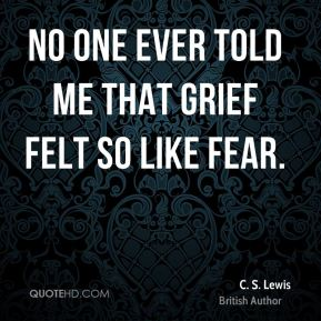 C. S. Lewis - No one ever told me that grief felt so like fear.