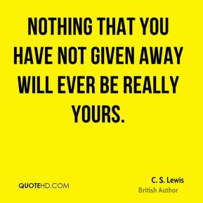 C. S. Lewis - Nothing that you have not given away will ever be really yours.