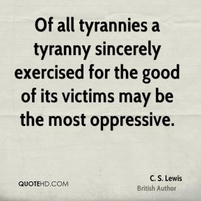 C. S. Lewis - Of all tyrannies a tyranny sincerely exercised for the good of its victims may be the most oppressive.