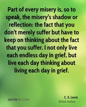 C. S. Lewis - Part of every misery is, so to speak, the misery's shadow or reflection: the fact that you don't merely suffer but have to keep on thinking about the fact that you suffer. I not only live each endless day in grief, but live each day thinking about living each day in grief.