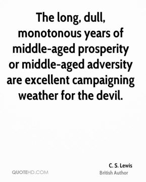 C. S. Lewis - The long, dull, monotonous years of middle-aged prosperity or middle-aged adversity are excellent campaigning weather for the devil.