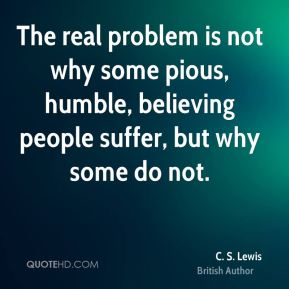 C. S. Lewis - The real problem is not why some pious, humble, believing people suffer, but why some do not.