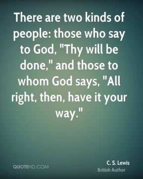 "C. S. Lewis - There are two kinds of people: those who say to God, ""Thy will be done,"" and those to whom God says, ""All right, then, have it your way."""