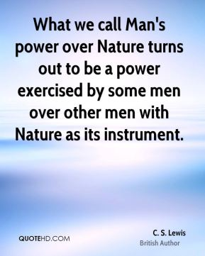 C. S. Lewis - What we call Man's power over Nature turns out to be a power exercised by some men over other men with Nature as its instrument.