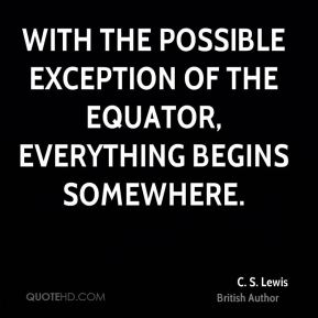 C. S. Lewis - With the possible exception of the equator, everything begins somewhere.