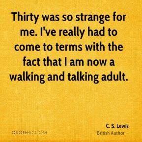 C. S. Lewis - Thirty was so strange for me. I've really had to come to terms with the fact that I am now a walking and talking adult.
