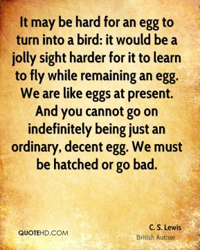 C. S. Lewis - It may be hard for an egg to turn into a bird: it would be a jolly sight harder for it to learn to fly while remaining an egg. We are like eggs at present. And you cannot go on indefinitely being just an ordinary, decent egg. We must be hatched or go bad.