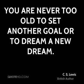 C. S. Lewis - You are never too old to set another goal or to dream a new dream.