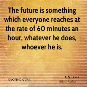 C. S. Lewis - The future is something which everyone reaches at the rate of 60 minutes an hour, whatever he does, whoever he is.