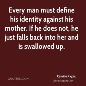 Every man must define his identity against his mother. If he does not, he just falls back into her and is swallowed up.