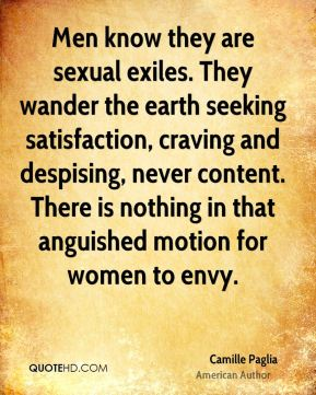 Men know they are sexual exiles. They wander the earth seeking satisfaction, craving and despising, never content. There is nothing in that anguished motion for women to envy.