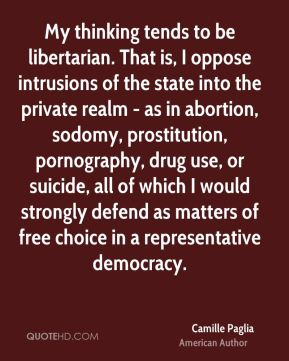 Camille Paglia - My thinking tends to be libertarian. That is, I oppose intrusions of the state into the private realm - as in abortion, sodomy, prostitution, pornography, drug use, or suicide, all of which I would strongly defend as matters of free choice in a representative democracy.