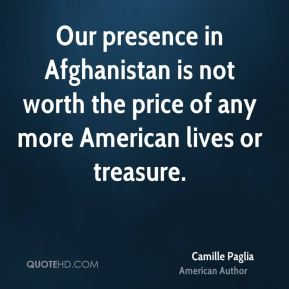 Our presence in Afghanistan is not worth the price of any more American lives or treasure.