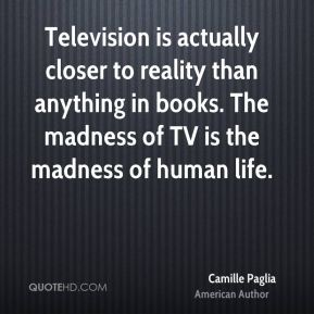 Camille Paglia - Television is actually closer to reality than anything in books. The madness of TV is the madness of human life.