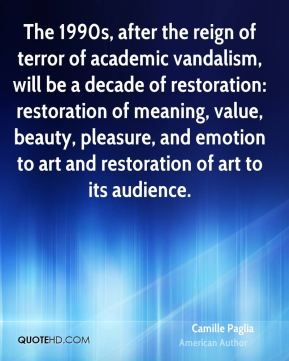 Camille Paglia - The 1990s, after the reign of terror of academic vandalism, will be a decade of restoration: restoration of meaning, value, beauty, pleasure, and emotion to art and restoration of art to its audience.