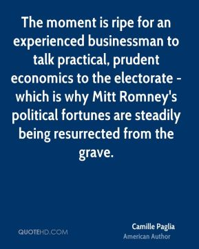 The moment is ripe for an experienced businessman to talk practical, prudent economics to the electorate - which is why Mitt Romney's political fortunes are steadily being resurrected from the grave.