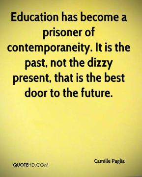 Camille Paglia - Education has become a prisoner of contemporaneity. It is the past, not the dizzy present, that is the best door to the future.