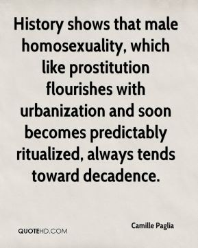 Camille Paglia - History shows that male homosexuality, which like prostitution flourishes with urbanization and soon becomes predictably ritualized, always tends toward decadence.