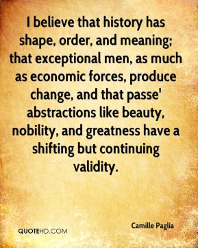 I believe that history has shape, order, and meaning; that exceptional men, as much as economic forces, produce change, and that passe' abstractions like beauty, nobility, and greatness have a shifting but continuing validity.
