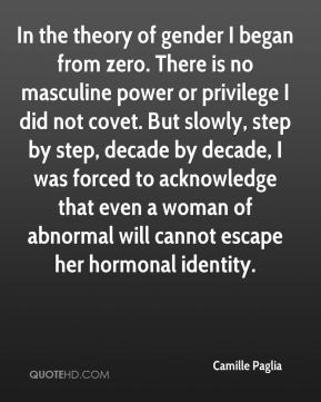 In the theory of gender I began from zero. There is no masculine power or privilege I did not covet. But slowly, step by step, decade by decade, I was forced to acknowledge that even a woman of abnormal will cannot escape her hormonal identity.