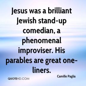 Jesus was a brilliant Jewish stand-up comedian, a phenomenal improviser. His parables are great one-liners.