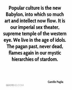 Camille Paglia - Popular culture is the new Babylon, into which so much art and intellect now flow. It is our imperial sex theater, supreme temple of the western eye. We live in the age of idols. The pagan past, never dead, flames again in our mystic hierarchies of stardom.