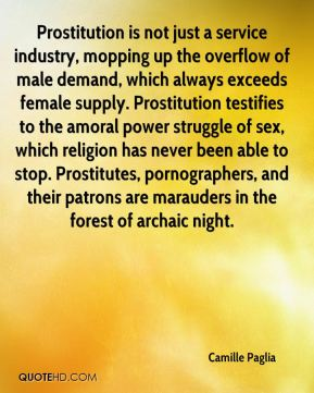 Camille Paglia - Prostitution is not just a service industry, mopping up the overflow of male demand, which always exceeds female supply. Prostitution testifies to the amoral power struggle of sex, which religion has never been able to stop. Prostitutes, pornographers, and their patrons are marauders in the forest of archaic night.