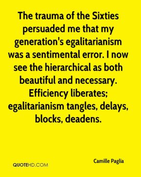 Camille Paglia - The trauma of the Sixties persuaded me that my generation's egalitarianism was a sentimental error. I now see the hierarchical as both beautiful and necessary. Efficiency liberates; egalitarianism tangles, delays, blocks, deadens.