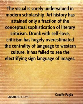 The visual is sorely undervalued in modern scholarship. Art history has attained only a fraction of the conceptual sophistication of literary criticism. Drunk with self-love, criticism has hugely overestimated the centrality of language to western culture. It has failed to see the electrifying sign language of images.