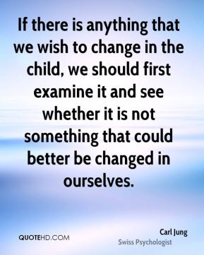 Carl Jung - If there is anything that we wish to change in the child, we should first examine it and see whether it is not something that could better be changed in ourselves.