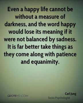 Carl Jung - Even a happy life cannot be without a measure of darkness, and the word happy would lose its meaning if it were not balanced by sadness. It is far better take things as they come along with patience and equanimity.