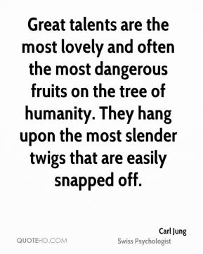 Carl Jung - Great talents are the most lovely and often the most dangerous fruits on the tree of humanity. They hang upon the most slender twigs that are easily snapped off.