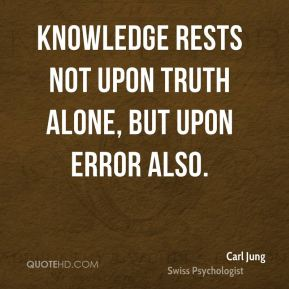 Carl Jung - Knowledge rests not upon truth alone, but upon error also.