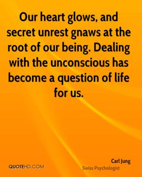 Carl Jung - Our heart glows, and secret unrest gnaws at the root of our being. Dealing with the unconscious has become a question of life for us.